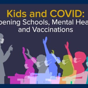 Kids and COVID - Opening Schools, Mental Health and Vaccinations
